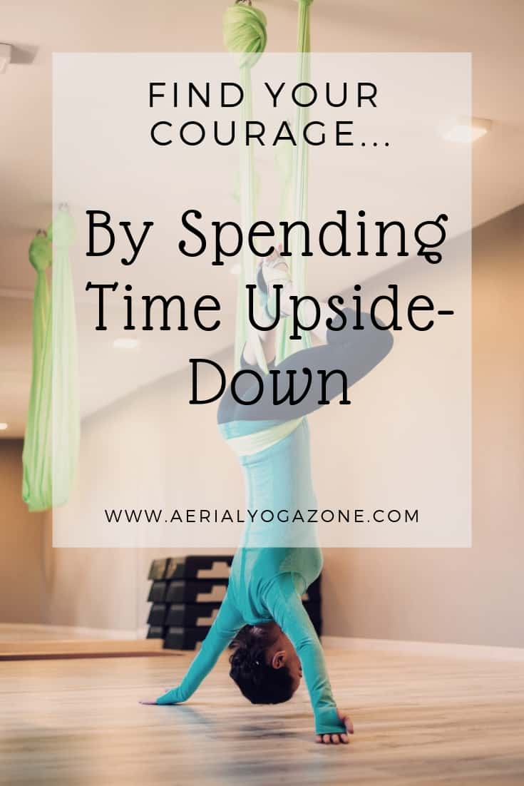 """Find your courage by spending time upside-down"" - anonymous"
